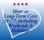 Short or Long Term Care 24 / 7, including Weekends & Holidays